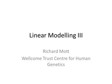 Linear Modelling III Richard Mott Wellcome Trust Centre for Human Genetics.