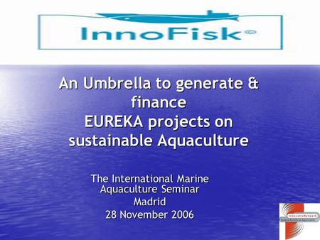 An Umbrella to generate & finance EUREKA projects on sustainable Aquaculture The International Marine Aquaculture Seminar Madrid 28 November 2006.