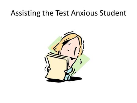 Assisting the Test Anxious Student. Test Anxiety Also Causes: Lowered Performance Underachievement Withdrawal from class and school Need for professional.