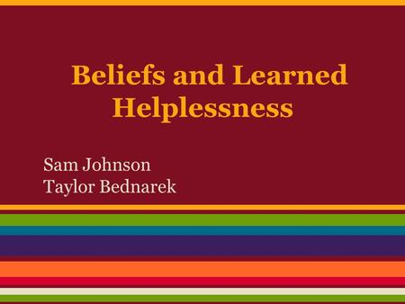 Beliefs and Learned Helplessness Sam Johnson Taylor Bednarek.