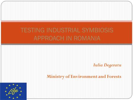 Iulia Degeratu Ministry of Environment and Forests TESTING INDUSTRIAL SYMBIOSIS APPROACH IN ROMANIA.