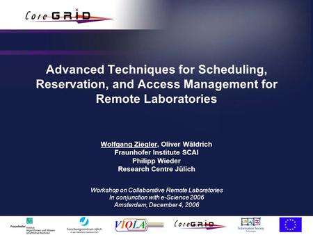 Advanced Techniques for Scheduling, Reservation, and Access Management for Remote Laboratories Wolfgang Ziegler, Oliver Wäldrich Fraunhofer Institute SCAI.