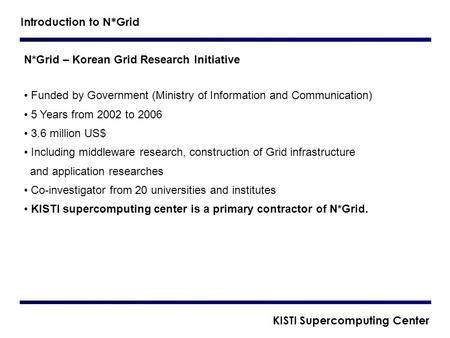 N*Grid – Korean Grid Research Initiative Funded by Government (Ministry of Information and Communication) 5 Years from 2002 to 2006 3.6 million US$ Including.