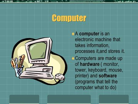 Computer A computer is an electronic machine that takes information, processes it,and stores it. Computers are made up of hardware ( monitor, tower, keyboard,