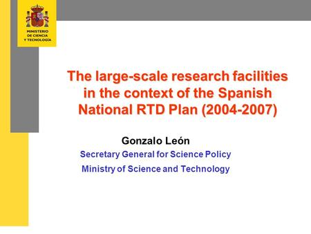 The large-scale research facilities in the context of the Spanish National RTD Plan (2004-2007) Gonzalo León Secretary General for Science Policy Ministry.
