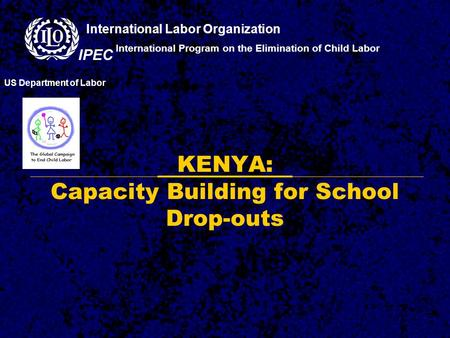 KENYA: Capacity Building for School Drop-outs International Program on the Elimination of Child Labor US Department of Labor International Labor Organization.