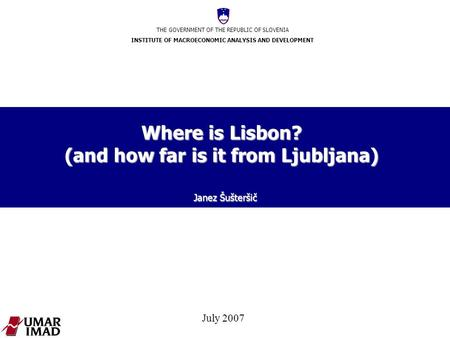 THE GOVERNMENT OF THE REPUBLIC OF SLOVENIA INSTITUTE OF MACROECONOMIC ANALYSIS AND DEVELOPMENT July 2007 Where is Lisbon? (and how far is it from Ljubljana)