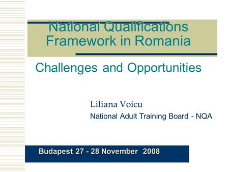 National Qualifications Framework in Romania National Qualifications Framework in Romania Challenges and Opportunities Liliana Voicu National Adult Training.