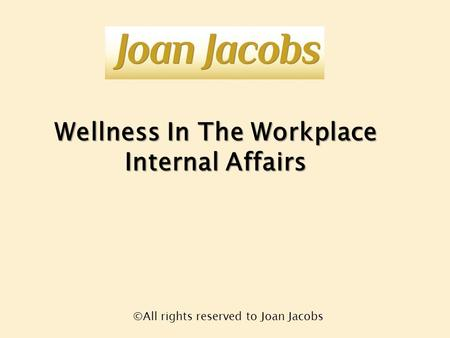 Wellness In The Workplace Internal Affairs ©All rights reserved to Joan Jacobs.