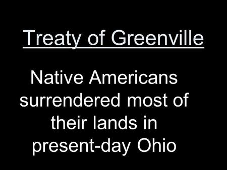 Treaty of Greenville Native Americans surrendered most of their lands in present-day Ohio.