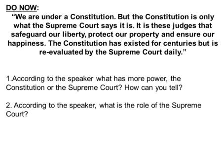 "DO NOW: ""We are under a Constitution. But the Constitution is only what the Supreme Court says it is. It is these judges that safeguard our liberty, protect."