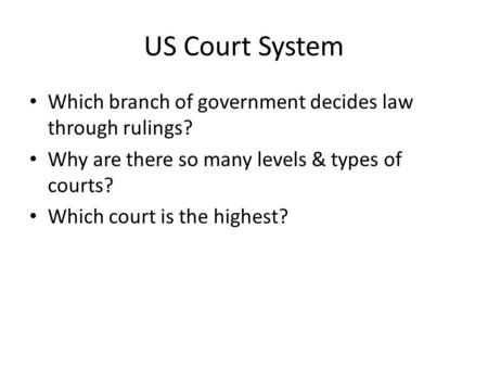 US Court System Which branch of government decides law through rulings? Why are there so many levels & types of courts? Which court is the highest?