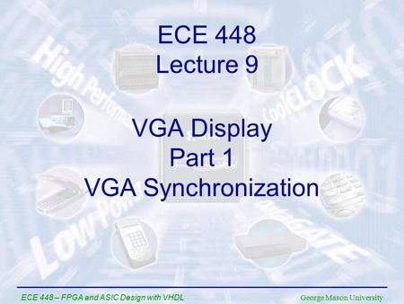 George Mason University ECE 448 – FPGA and ASIC Design with VHDL VGA Display Part 1 VGA Synchronization ECE 448 Lecture 9.