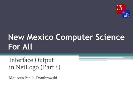 New Mexico Computer Science For All Interface Output in NetLogo (Part 1) Maureen Psaila-Dombrowski.