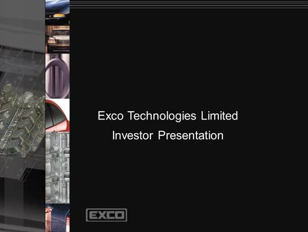 Exco Technologies Limited Investor Presentation. Principal Businesses Casting and Extrusion Technology Automotive Solutions 2003 Sales $231 million.