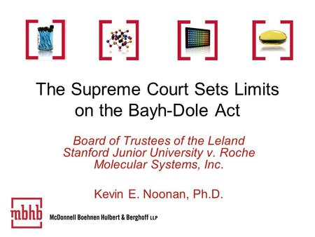 The Supreme Court Sets Limits on the Bayh-Dole Act Board of Trustees of the Leland Stanford Junior University v. Roche Molecular Systems, Inc. Kevin E.