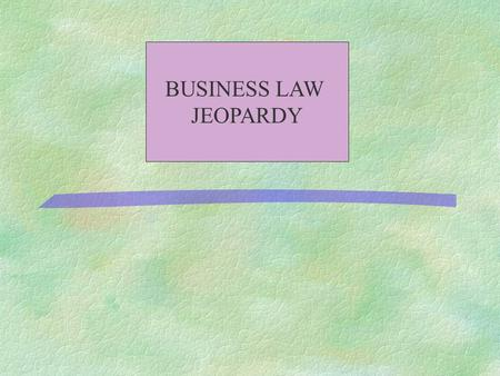 "BUSINESS LAW JEOPARDY 500 400 300 200 100 All About Contracts Contract Formation Civil Procedure TORTSTHE ""LAW"""