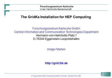 2 nd Large Scale Cluster Computing Workshop, FermiLab, October 21-22, 2002 Forschungszentrum Karlsruhe in der Helmholtz-Gemeinschaft The GridKa Installation.