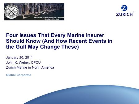 Global Corporate Four Issues That Every Marine Insurer Should Know (And How Recent Events in the Gulf May Change These) January 20, 2011 John K. Weber,