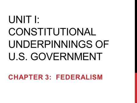 UNIT I: CONSTITUTIONAL UNDERPINNINGS OF U.S. GOVERNMENT CHAPTER 3: FEDERALISM.