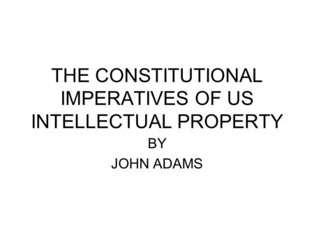 THE CONSTITUTIONAL IMPERATIVES OF US INTELLECTUAL PROPERTY BY JOHN ADAMS.