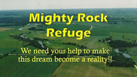 Mighty Rock Refuge…Mighty Rock Refuge… Will provide a home away from home where a person of faith can reflect, regenerate, and commune with God as well.
