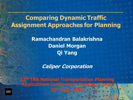 Comparing Dynamic Traffic Assignment Approaches for Planning Ramachandran Balakrishna Daniel Morgan Qi Yang Caliper Corporation 12 th TRB National Transportation.