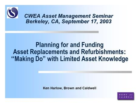 CWEA Asset Management Seminar Berkeley, CA, September 17, 2003 Ken Harlow, Brown and Caldwell Planning for and Funding Asset Replacements and Refurbishments.