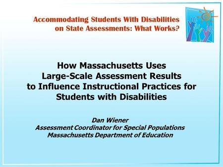 Dan Wiener Assessment Coordinator for Special Populations Massachusetts Department of Education How Massachusetts Uses Large-Scale Assessment Results to.