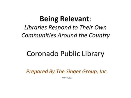 Being Relevant: Libraries Respond to Their Own Communities Around the Country Coronado Public Library Prepared By The Singer Group, Inc. March 2011.