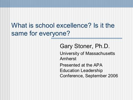 What is school excellence? Is it the same for everyone? Gary Stoner, Ph.D. University of Massachusetts Amherst Presented at the APA Education Leadership.