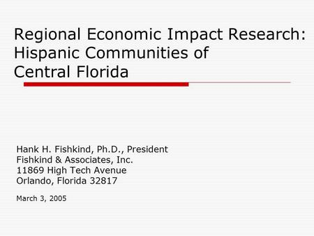 Regional Economic Impact Research: Hispanic Communities of Central Florida Hank H. Fishkind, Ph.D., President Fishkind & Associates, Inc. 11869 High Tech.