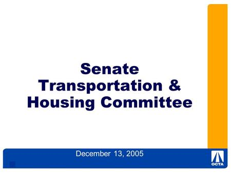 1 Senate Transportation & Housing Committee December 13, 2005 Orange County Transportation Authority.
