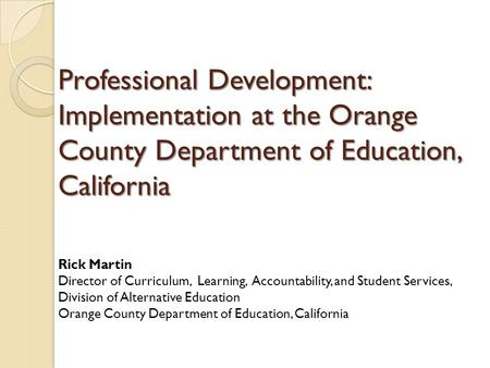 Professional Development: Implementation at the Orange County Department of Education, California Rick Martin Director of Curriculum, Learning, Accountability,