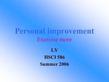 Personal improvement Exercise more LY HSCI 586 Summer 2006.
