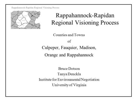 Rappahannock-Rapidan Regional Visioning Process Counties and Towns of Culpeper, Fauquier, Madison, Orange and Rappahannock Bruce Dotson Tanya Denckla Institute.