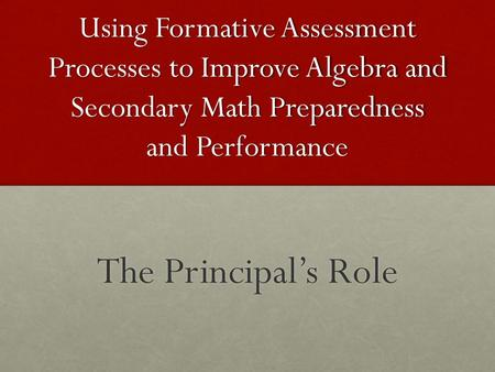 Using Formative Assessment Processes to Improve Algebra and Secondary Math Preparedness and Performance The Principal's Role.