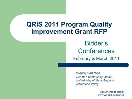 Documents posted at www.wheelock.edu/t4q QRIS 2011 Program Quality Improvement Grant RFP Bidder's Conferences February & March 2011 Wendy Valentine Director,