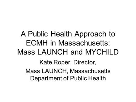 A Public Health Approach to ECMH in Massachusetts: Mass LAUNCH and MYCHILD Kate Roper, Director, Mass LAUNCH, Massachusetts Department of Public Health.