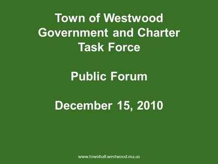 Town of Westwood Government and Charter Task Force Public Forum December 15, 2010 www.townhall.westwood.ma.us.