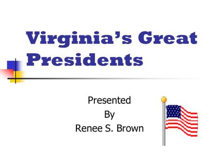 Virginia's Great Presidents Presented By Renee S. Brown.