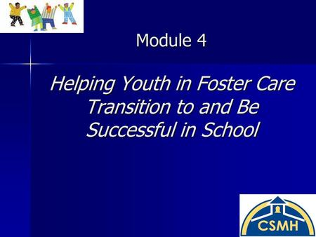 Module 4 Helping Youth in Foster Care Transition to and Be Successful in School.