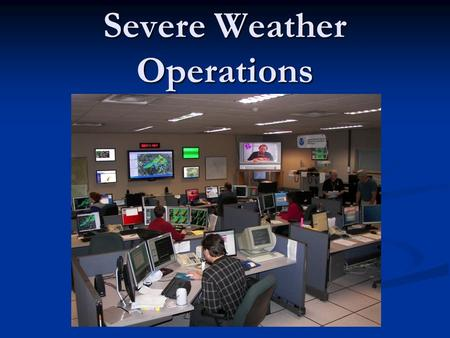 Severe Weather Operations. Severe Weather Staffing (Positions in orange are minimum needed) Severe Weather Coordinator – oversees the operations of the.