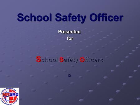 School Safety Officer Presented for for S chool Safety Officers ©