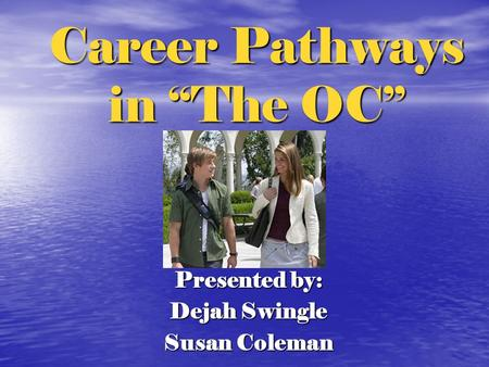 "Career Pathways in ""The OC"" Presented by: Dejah Swingle Susan Coleman."
