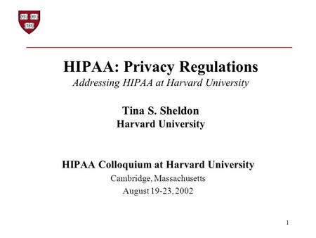 1 HIPAA: Privacy Regulations Addressing HIPAA at Harvard University Tina S. Sheldon Harvard University HIPAA Colloquium at Harvard University Cambridge,
