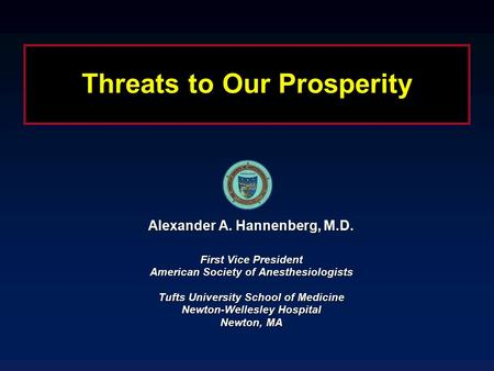 Threats to Our Prosperity Alexander A. Hannenberg, M.D. First Vice President American Society of Anesthesiologists Tufts University School of Medicine.