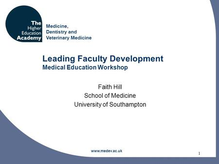 Medicine, Dentistry and Veterinary Medicine 1 Leading Faculty Development Medical Education Workshop Faith Hill School of Medicine University of Southampton.