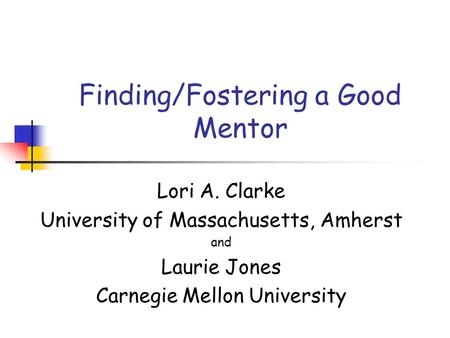 Finding/Fostering a Good Mentor Lori A. Clarke University of Massachusetts, Amherst and Laurie Jones Carnegie Mellon University.