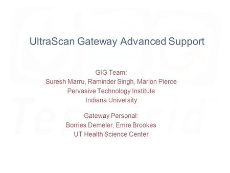 UltraScan Gateway Advanced Support GIG Team: Suresh Marru, Raminder Singh, Marlon Pierce Pervasive Technology Institute Indiana University Gateway Personal: